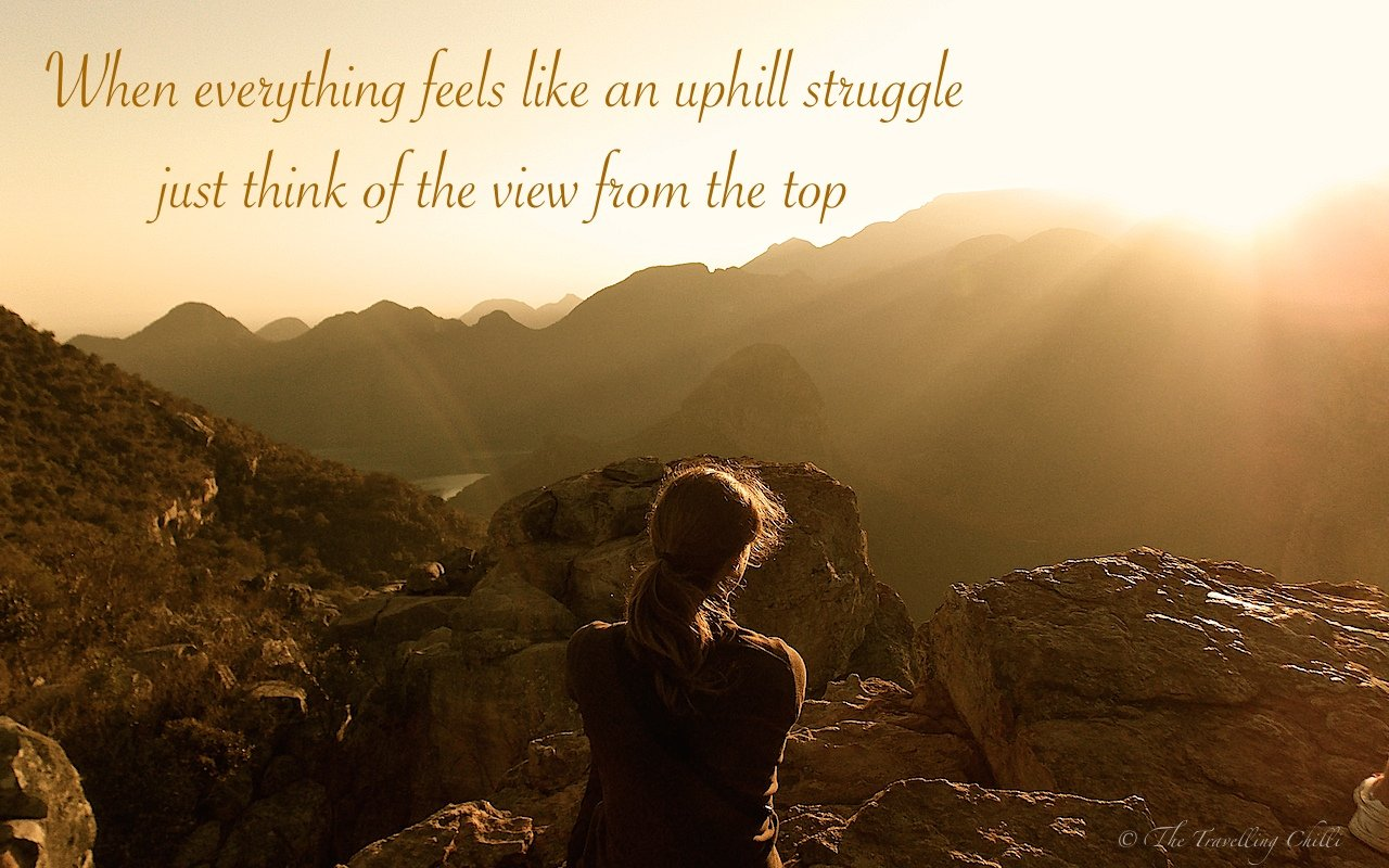 When everything feels like an uphill struggle, just think of the view from the top