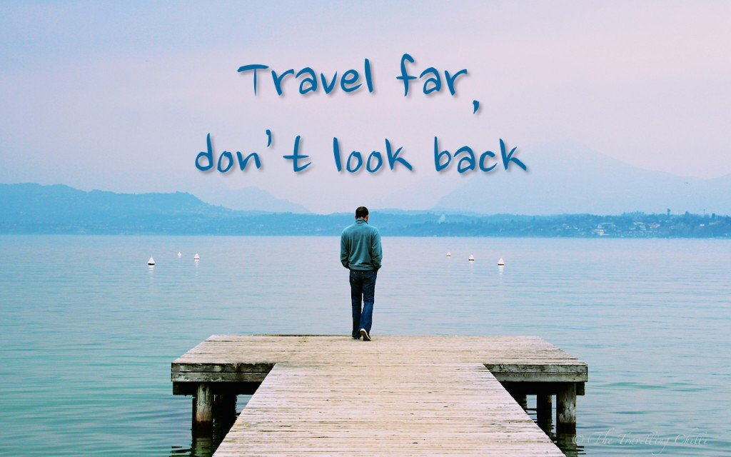 Travel far, don't look back