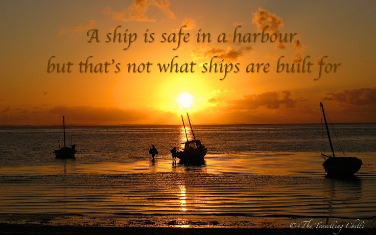 A ship is safe in a harbour, but that's not what ships are built for